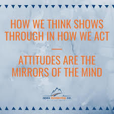 How we think shows through in how we act. Attitudes are the mirrors of the mind.